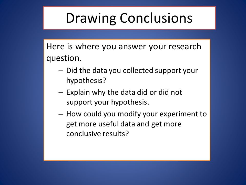 Drawing Conclusions Here is where you answer your research question.