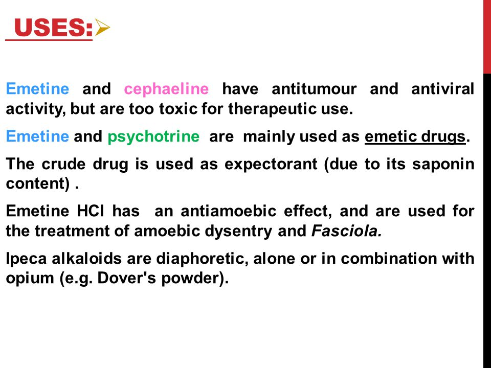 Uses: Emetine and cephaeline have antitumour and antiviral activity, but are too toxic for therapeutic use.