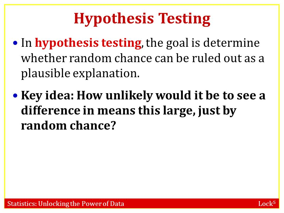 Hypothesis Testing In hypothesis testing, the goal is determine whether random chance can be ruled out as a plausible explanation.