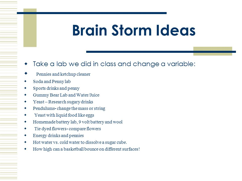 Brain Storm Ideas Take a lab we did in class and change a variable: