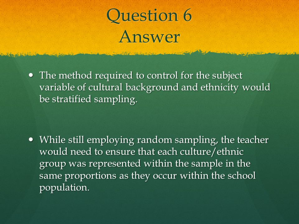 Question 6 Answer The method required to control for the subject variable of cultural background and ethnicity would be stratified sampling.