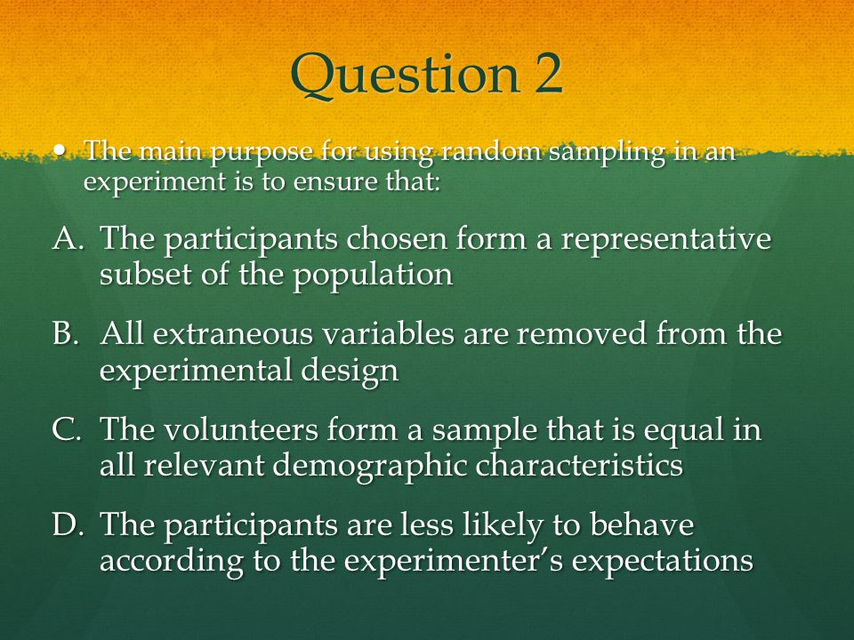 Question 2 The main purpose for using random sampling in an experiment is to ensure that: