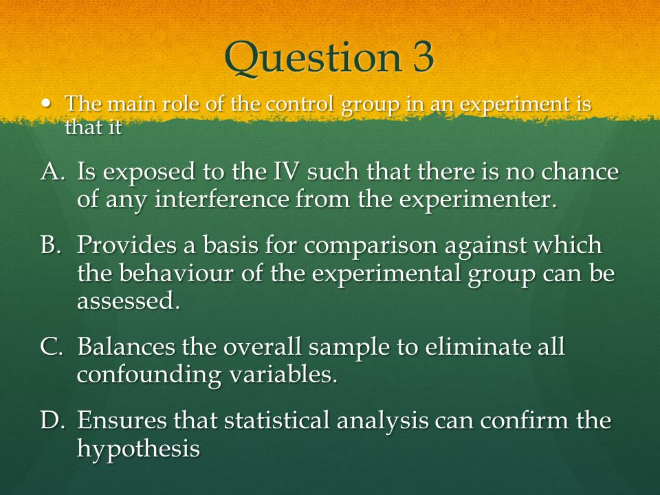Question 3 The main role of the control group in an experiment is that it.