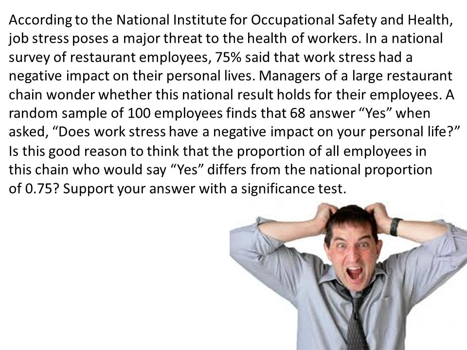 According to the National Institute for Occupational Safety and Health, job stress poses a major threat to the health of workers. In a national survey of restaurant employees, 75% said that work stress had a negative impact on their personal lives. Managers of a large restaurant chain wonder whether this national result holds for their employees. A random sample of 100 employees finds that 68 answer Yes when asked, Does work stress have a negative impact on your personal life
