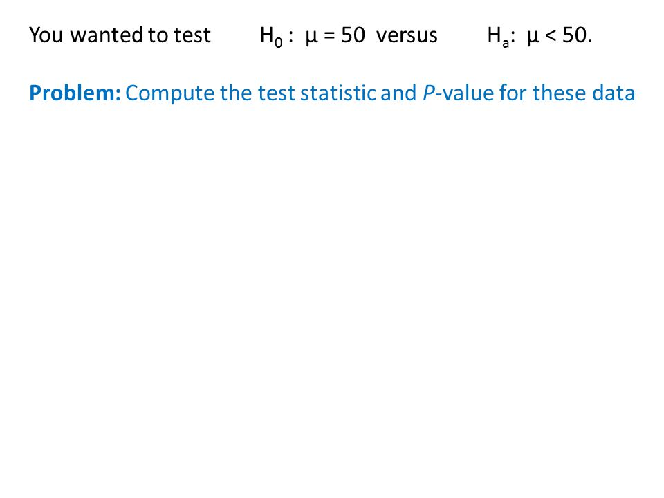 You wanted to test H0 : µ = 50 versus Ha: µ < 50.