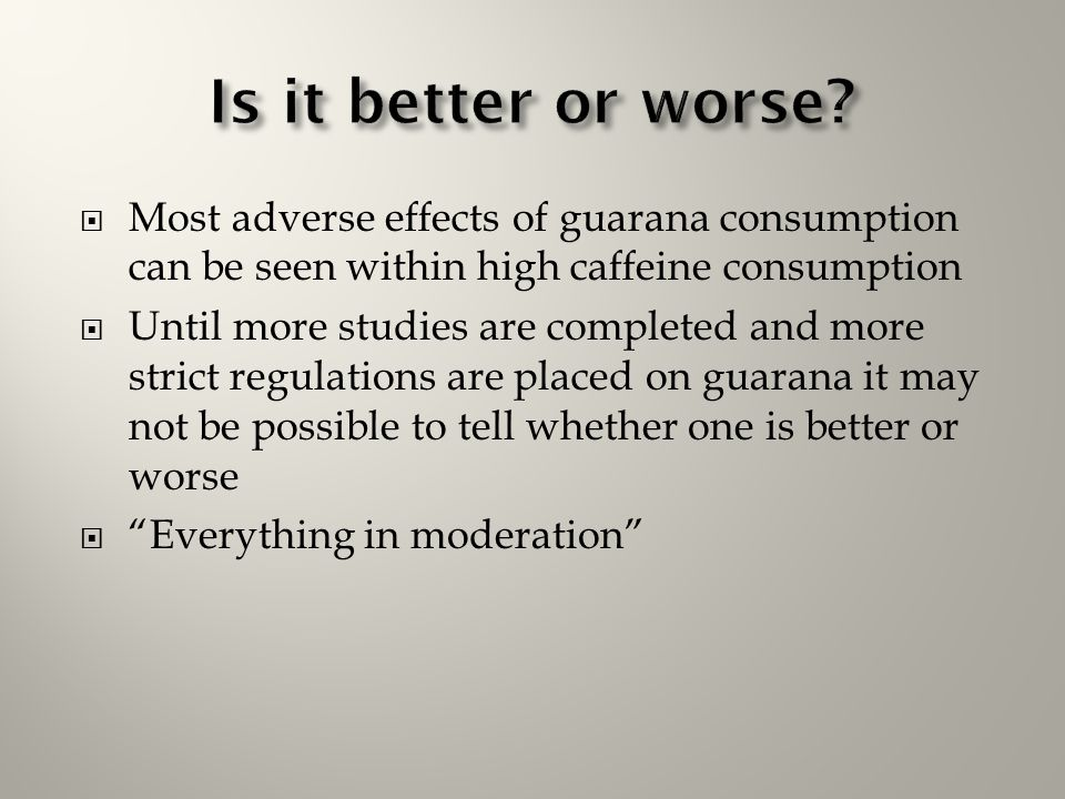 Is it better or worse Most adverse effects of guarana consumption can be seen within high caffeine consumption.