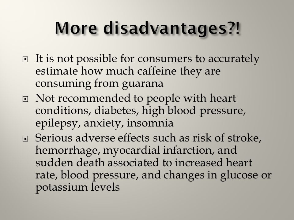 More disadvantages ! It is not possible for consumers to accurately estimate how much caffeine they are consuming from guarana.