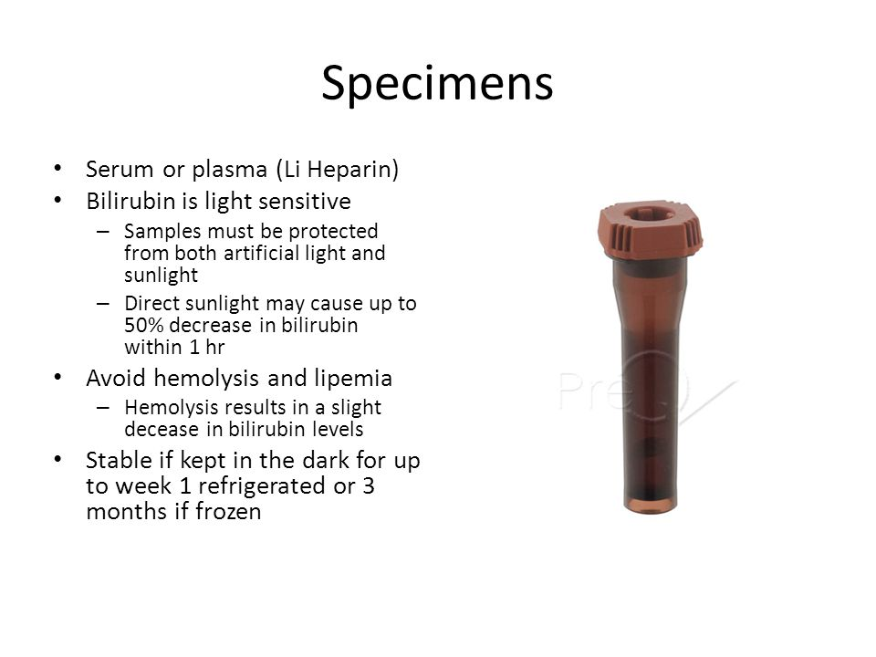 Specimens Serum or plasma (Li Heparin) Bilirubin is light sensitive