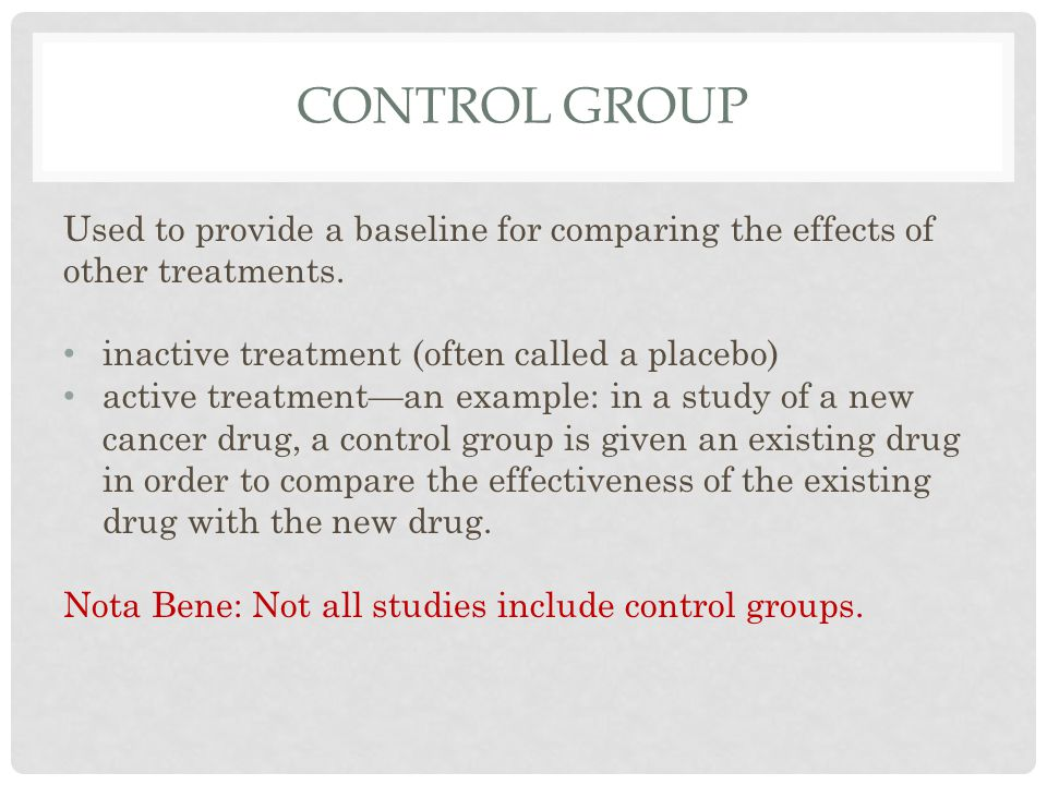 Control group Used to provide a baseline for comparing the effects of other treatments. inactive treatment (often called a placebo)
