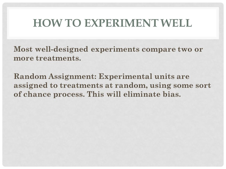 HOW TO EXPERIMENT WELL Most well-designed experiments compare two or more treatments.
