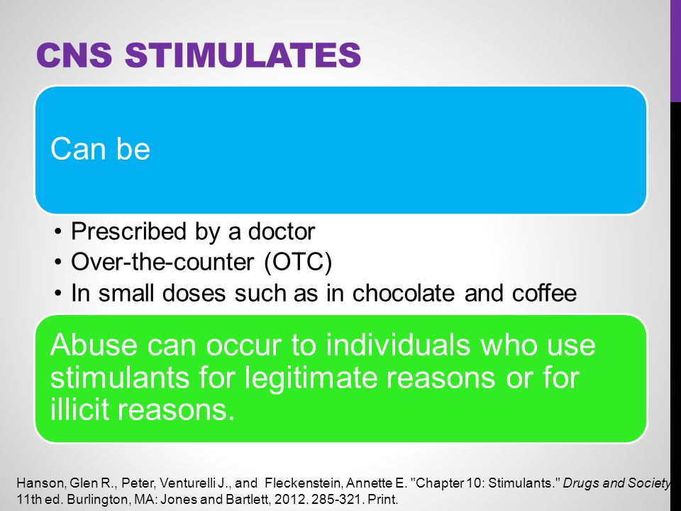 CNS Stimulates Can be. Prescribed by a doctor. Over-the-counter (OTC) In small doses such as in chocolate and coffee.
