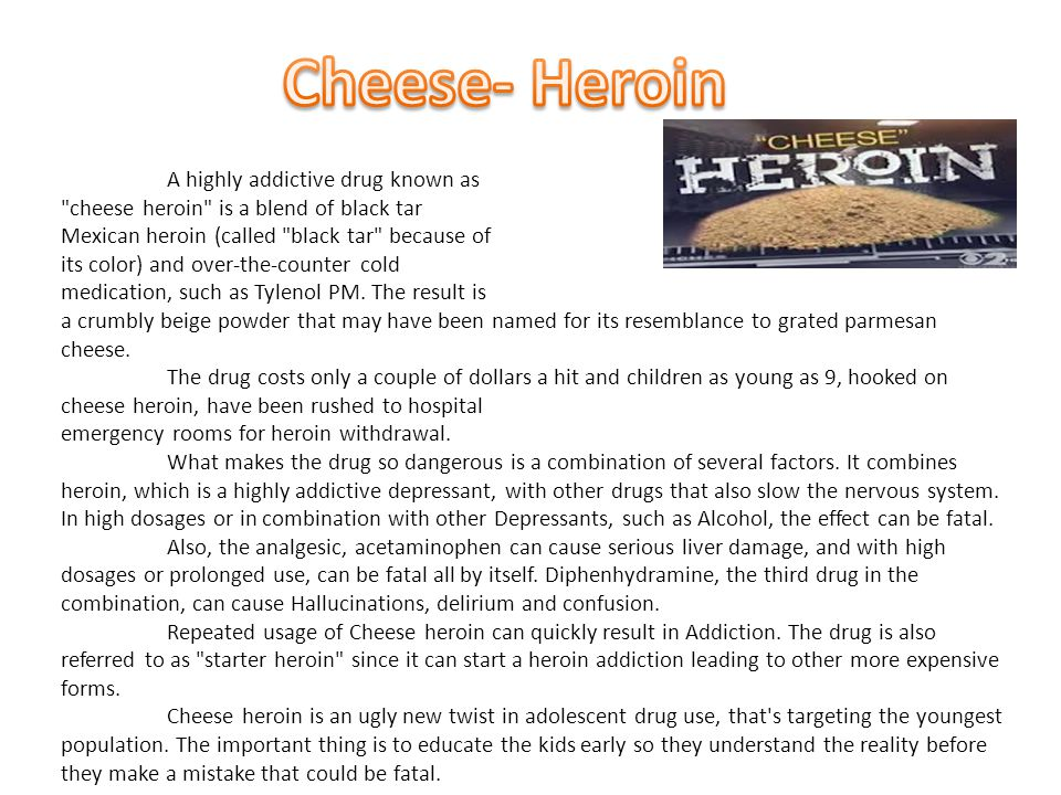 Cheese- Heroin A highly addictive drug known as