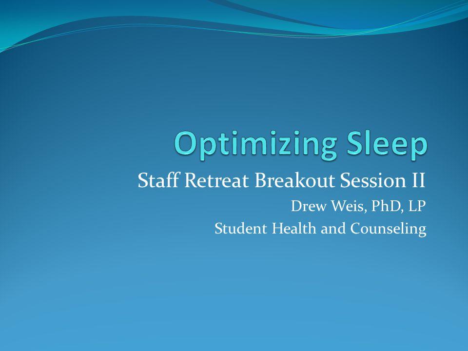 Optimizing Sleep Staff Retreat Breakout Session II Drew Weis, PhD, LP
