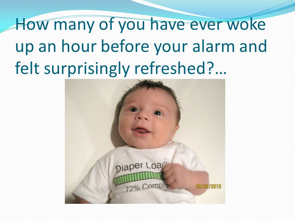 How many of you have ever woke up an hour before your alarm and felt surprisingly refreshed …
