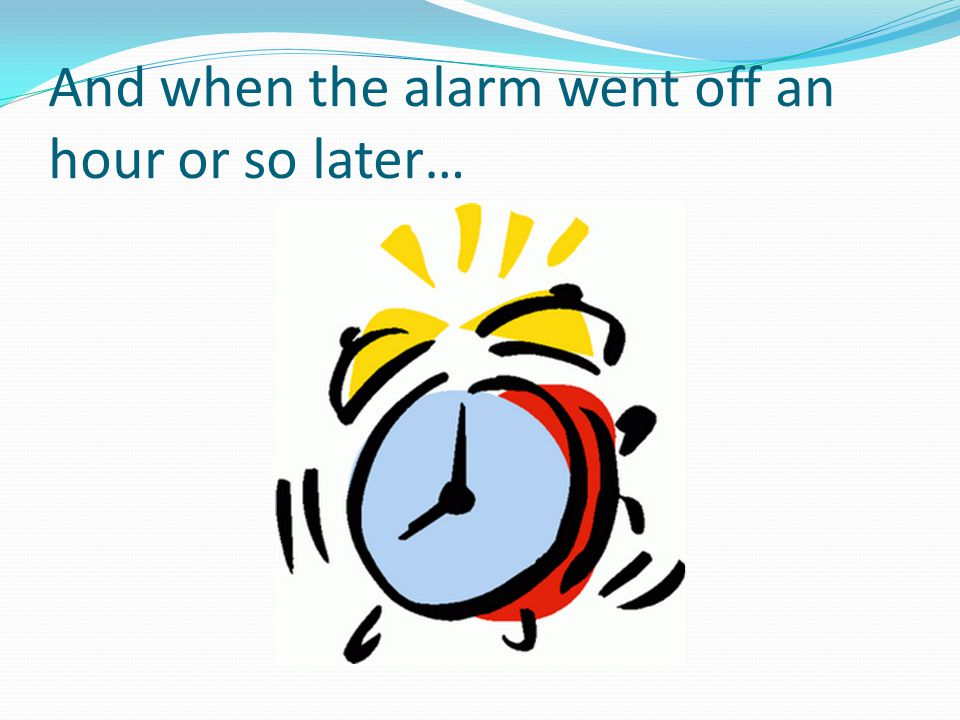 And when the alarm went off an hour or so later…