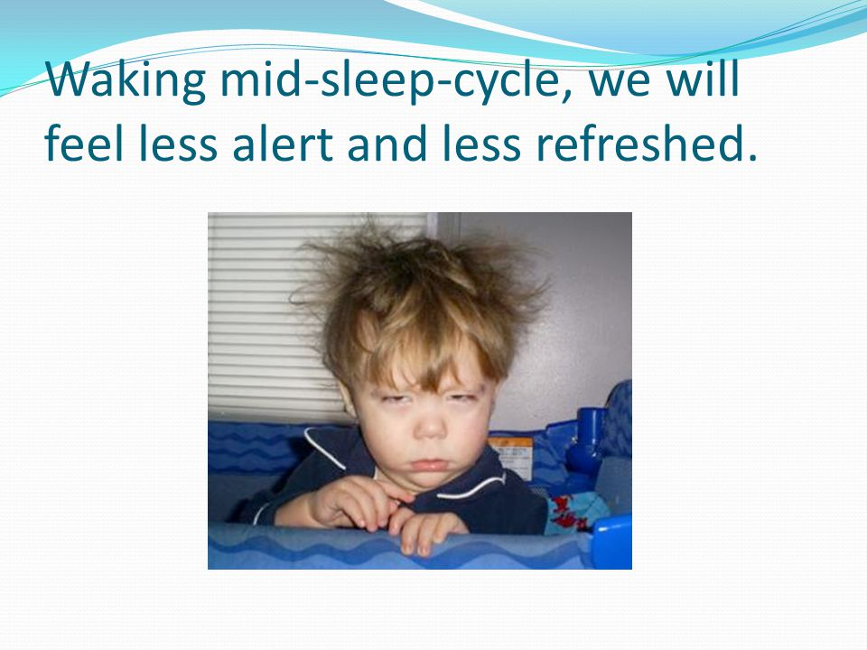 Waking mid-sleep-cycle, we will feel less alert and less refreshed.