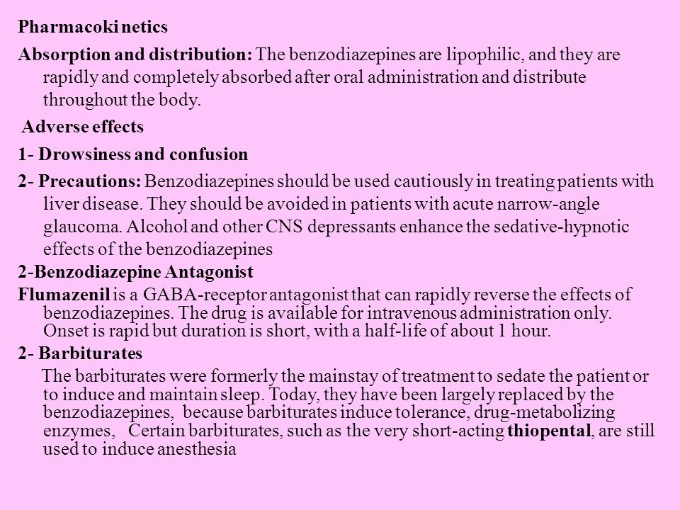 Pharmacoki netics Absorption and distribution: The benzodiazepines are lipophilic, and they are rapidly and completely absorbed after oral administration and distribute throughout the body.