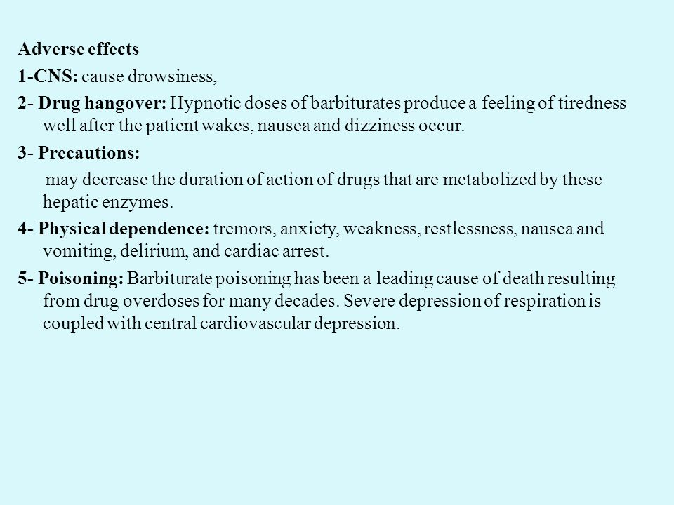 Adverse effects 1-CNS: cause drowsiness, 2- Drug hangover: Hypnotic doses of barbiturates produce a feeling of tiredness well after the patient wakes, nausea and dizziness occur.
