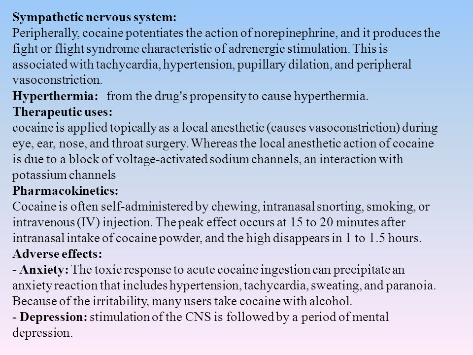 Sympathetic nervous system: Peripherally, cocaine potentiates the action of norepinephrine, and it produces the fight or flight syndrome characteristic of adrenergic stimulation.