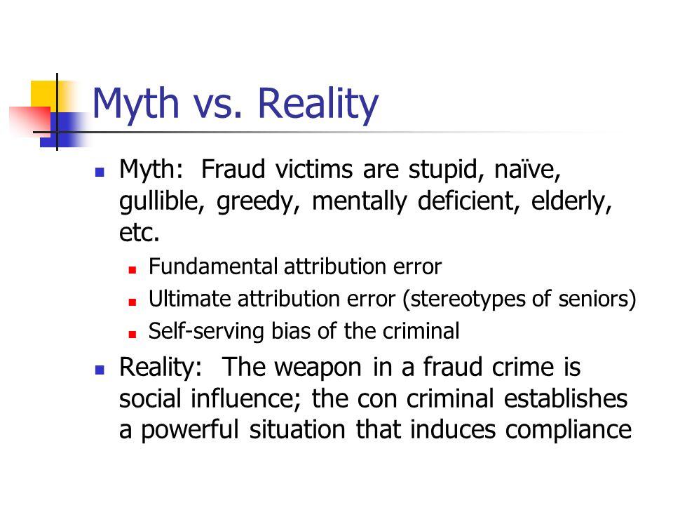 Myth vs. Reality Myth: Fraud victims are stupid, naïve, gullible, greedy, mentally deficient, elderly, etc.