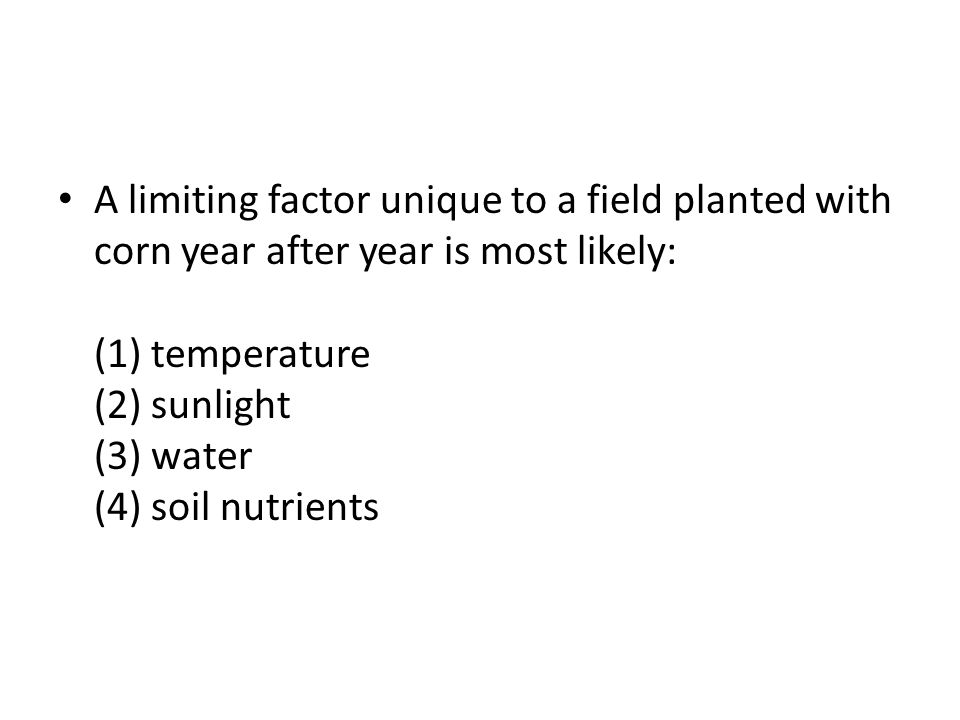 A limiting factor unique to a field planted with corn year after year is most likely: (1) temperature (2) sunlight (3) water (4) soil nutrients