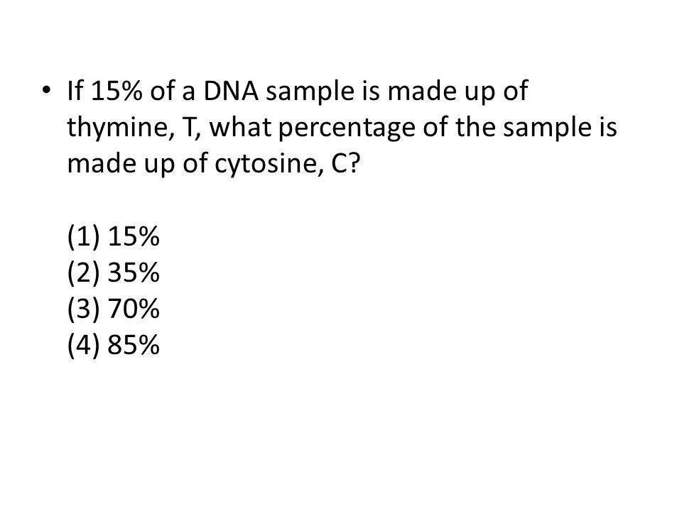 If 15% of a DNA sample is made up of thymine, T, what percentage of the sample is made up of cytosine, C.