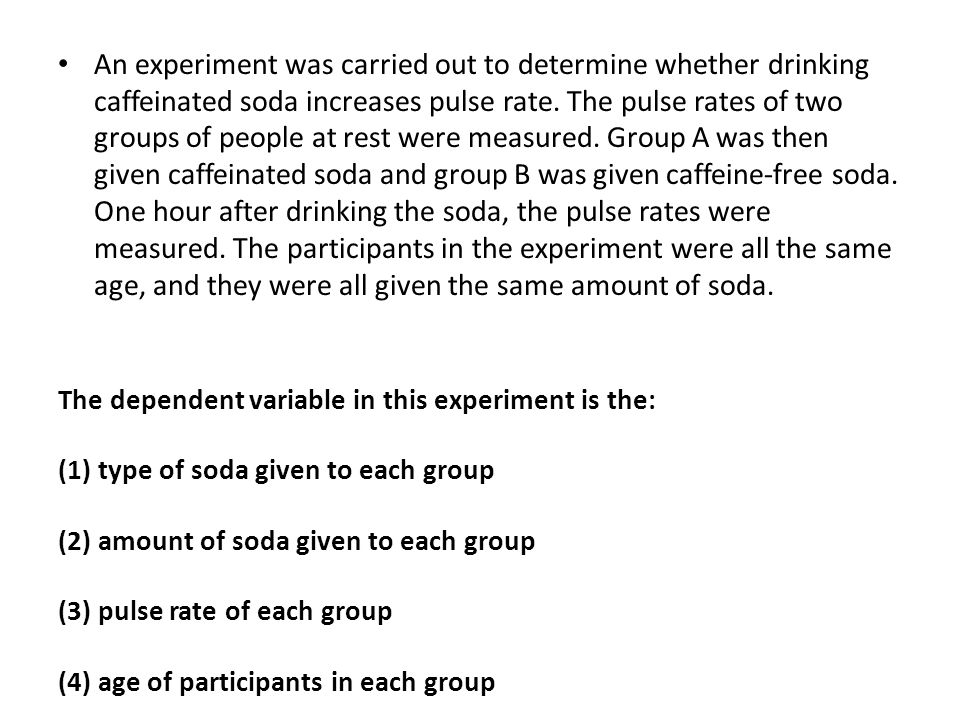 An experiment was carried out to determine whether drinking caffeinated soda increases pulse rate. The pulse rates of two groups of people at rest were measured. Group A was then given caffeinated soda and group B was given caffeine-free soda. One hour after drinking the soda, the pulse rates were measured. The participants in the experiment were all the same age, and they were all given the same amount of soda.