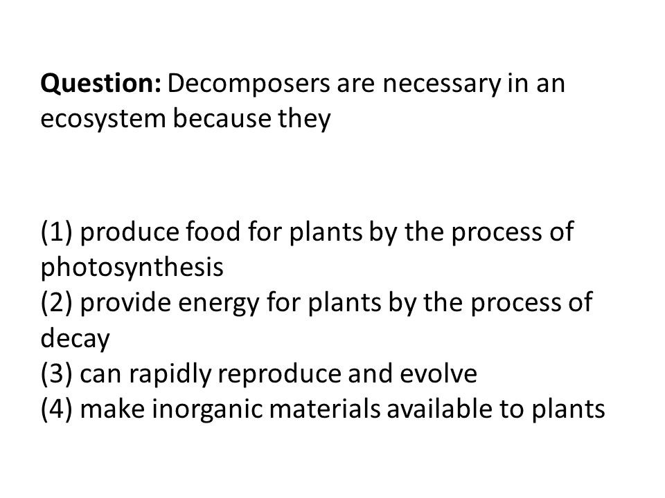 Question: Decomposers are necessary in an ecosystem because they (1) produce food for plants by the process of photosynthesis (2) provide energy for plants by the process of decay (3) can rapidly reproduce and evolve (4) make inorganic materials available to plants