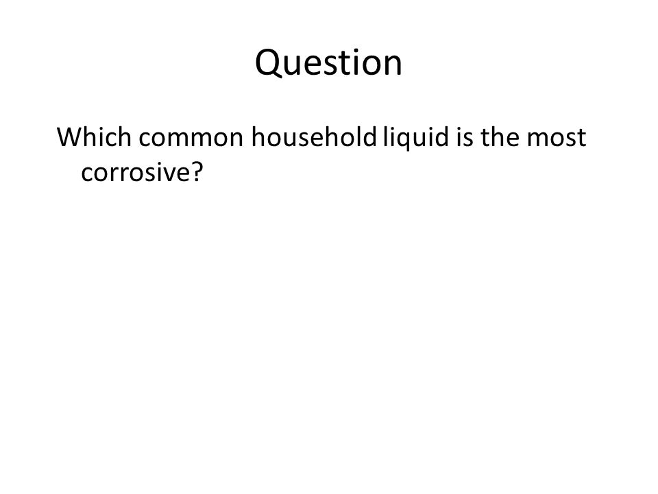 Question Which common household liquid is the most corrosive