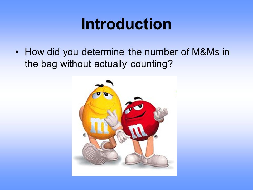 Introduction How did you determine the number of M&Ms in the bag without actually counting