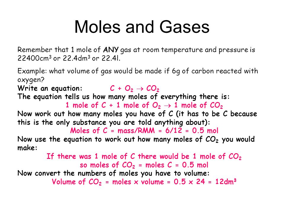 Moles and Gases Remember that 1 mole of ANY gas at room temperature and pressure is 22400cm3 or 22.4dm3 or 22.4l.