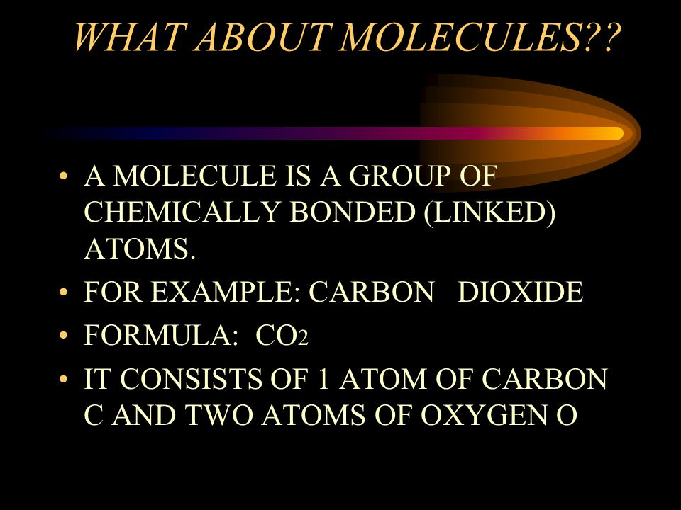 WHAT ABOUT MOLECULES A MOLECULE IS A GROUP OF CHEMICALLY BONDED (LINKED) ATOMS. FOR EXAMPLE: CARBON DIOXIDE.