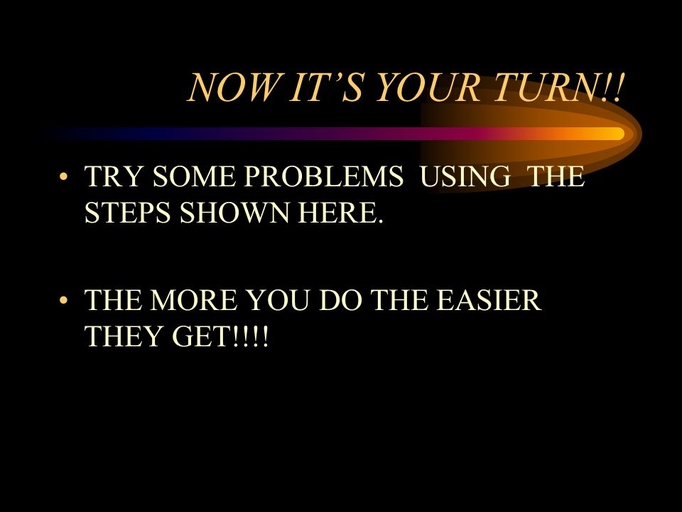 NOW IT'S YOUR TURN!! TRY SOME PROBLEMS USING THE STEPS SHOWN HERE.