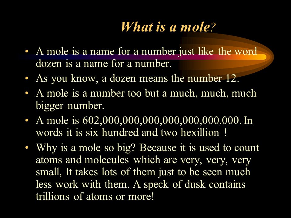 What is a mole A mole is a name for a number just like the word dozen is a name for a number. As you know, a dozen means the number 12.