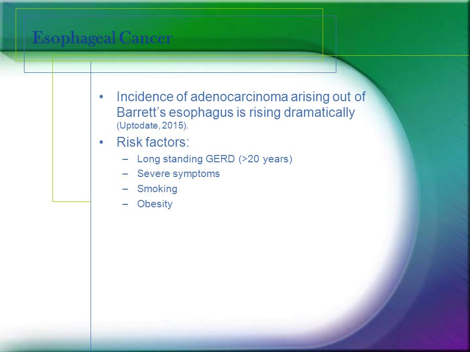 Esophageal Cancer Incidence of adenocarcinoma arising out of Barrett's esophagus is rising dramatically (Uptodate, 2015).