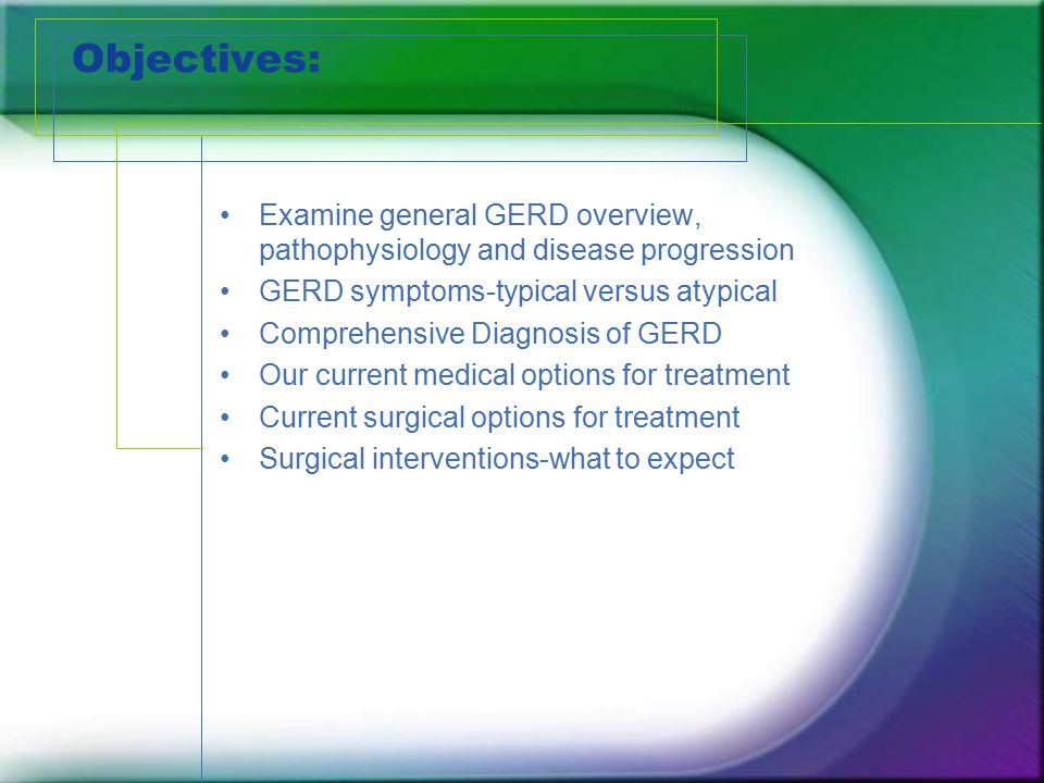 Objectives: Examine general GERD overview, pathophysiology and disease progression. GERD symptoms-typical versus atypical.