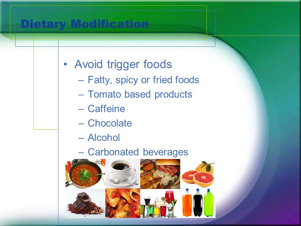 Dietary Modification Avoid trigger foods Fatty, spicy or fried foods