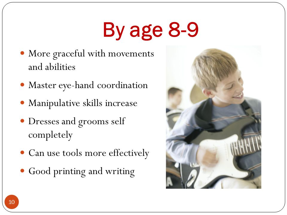 By age 8-9 More graceful with movements and abilities