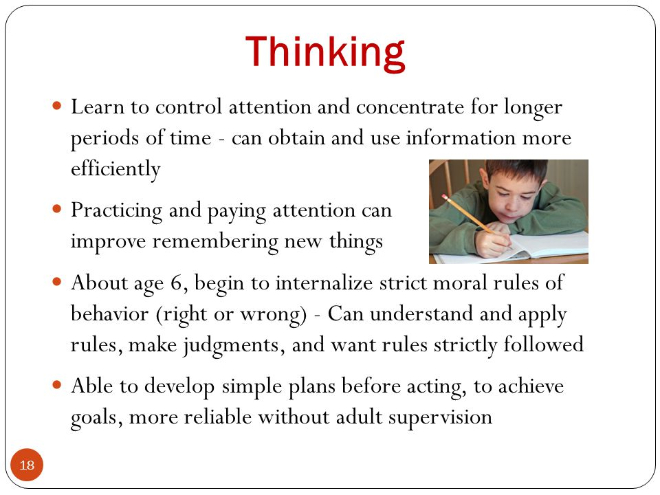 Thinking Learn to control attention and concentrate for longer periods of time - can obtain and use information more efficiently.