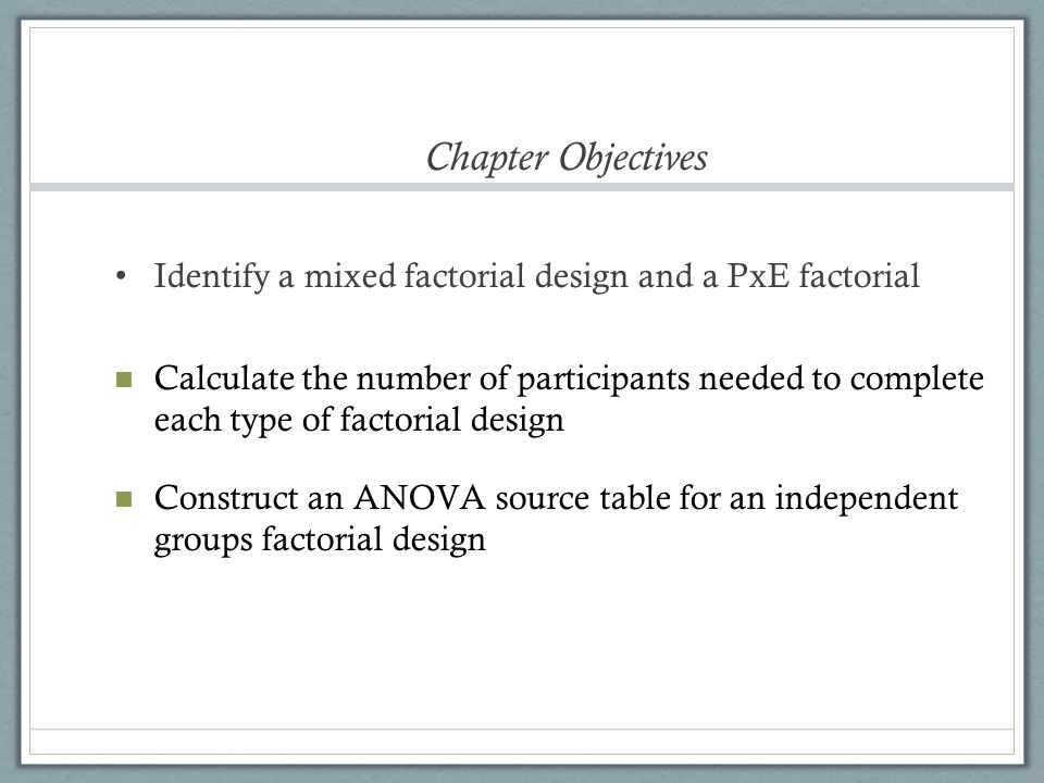Chapter Objectives Identify a mixed factorial design and a PxE factorial.