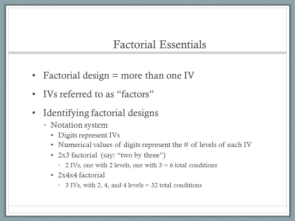 Factorial Essentials Factorial design = more than one IV