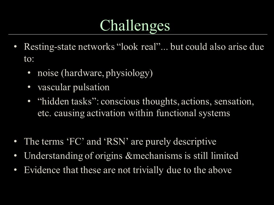 Challenges Resting-state networks look real ... but could also arise due to: noise (hardware, physiology)