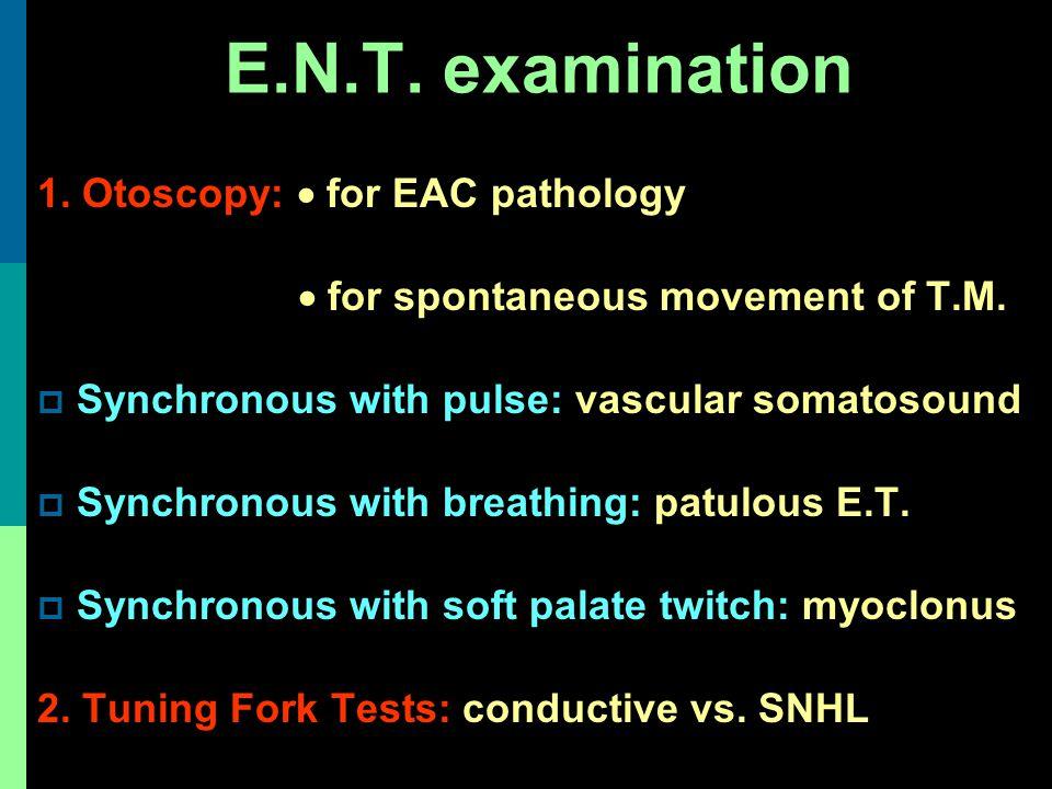 E.N.T. examination 1. Otoscopy:  for EAC pathology