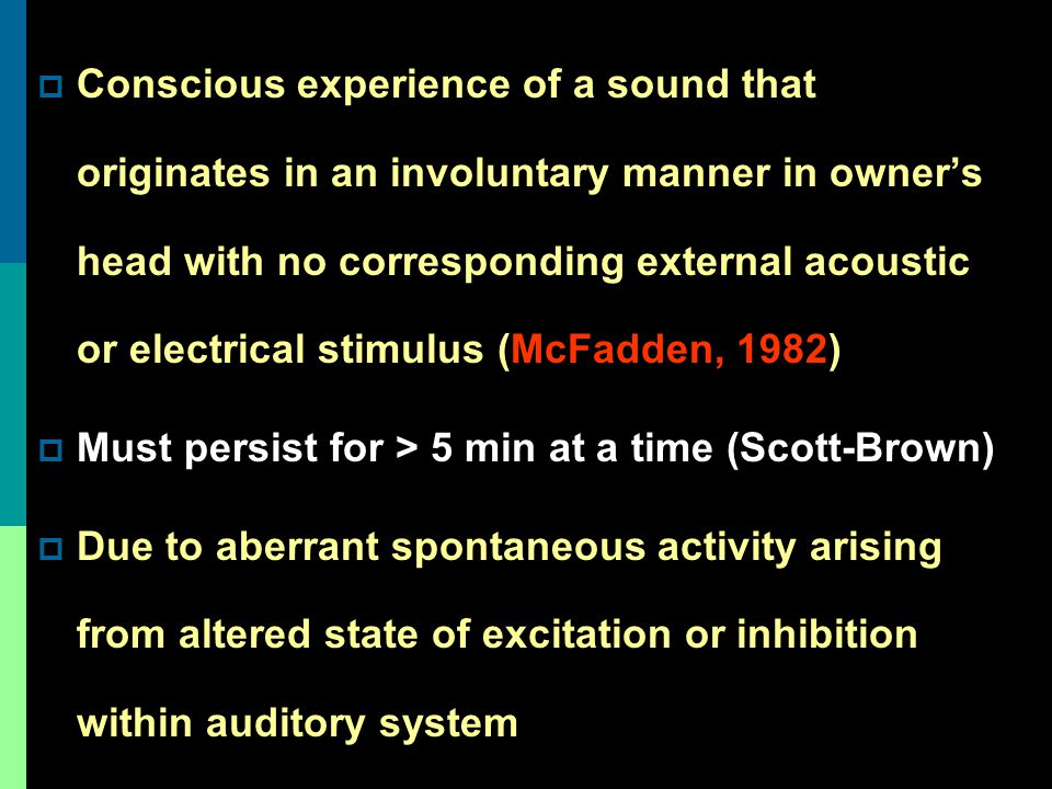Conscious experience of a sound that originates in an involuntary manner in owner's head with no corresponding external acoustic or electrical stimulus (McFadden, 1982)
