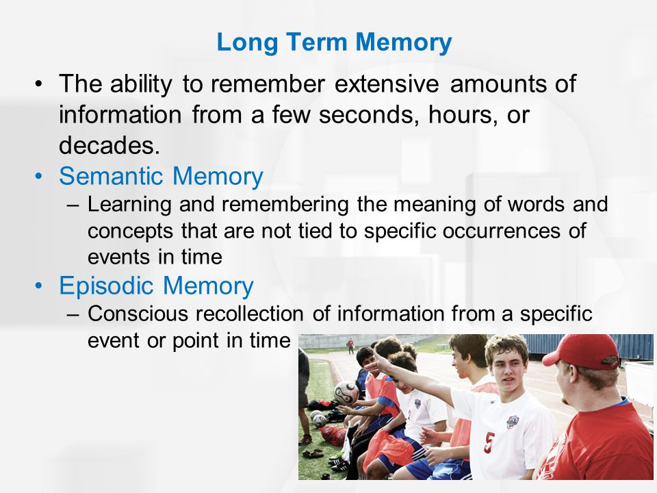 Long Term Memory The ability to remember extensive amounts of information from a few seconds, hours, or decades.