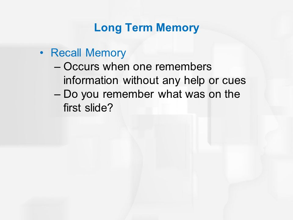 Long Term Memory Recall Memory. Occurs when one remembers information without any help or cues.