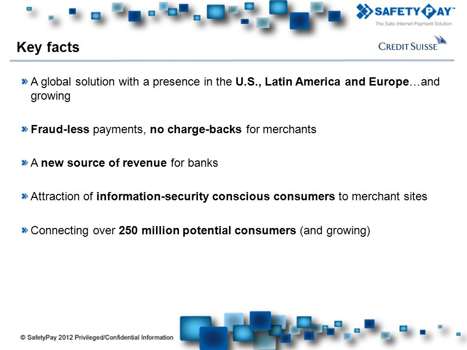 Key facts A global solution with a presence in the U.S., Latin America and Europe…and growing. Fraud-less payments, no charge-backs for merchants.