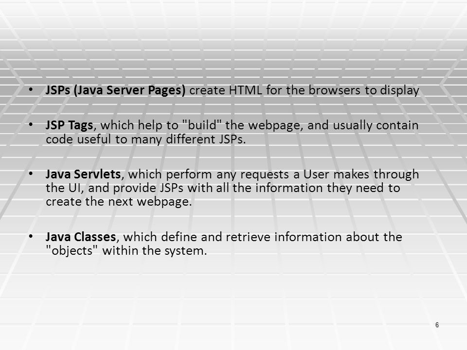 JSPs (Java Server Pages) create HTML for the browsers to display