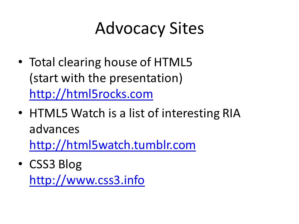 Advocacy Sites Total clearing house of HTML5 (start with the presentation) http://html5rocks.com.