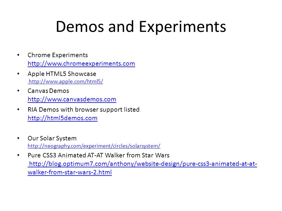 Demos and Experiments Chrome Experiments http://www.chromeexperiments.com. Apple HTML5 Showcase http://www.apple.com/html5/